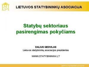 LIETUVOS STATYBININK ASOCIACIJA Statyb sektoriaus pasirengimas pokyiams DALIUS