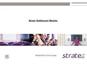 Strate Settlement Models PRESENTED BY Monica Singer Settlement