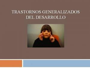 TRASTORNOS GENERALIZADOS DEL DESARROLLO TRASTORNOS GENERALIZADOS DEL DESARROLLO