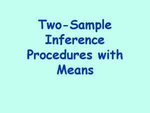TwoSample Inference Procedures with Means TwoSample Procedures When