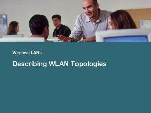 Wireless LANs Describing WLAN Topologies WLAN Topologies Wireless