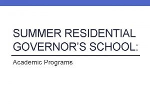 SUMMER RESIDENTIAL GOVERNORS SCHOOL Academic Programs Summer Residential