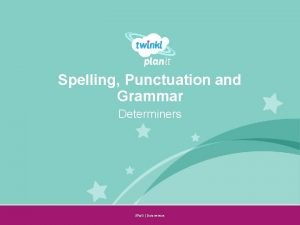 Spelling Punctuation and Grammar Determiners SPa G Determiners