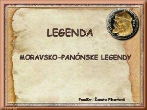 LEGENDA MORAVSKOPANNSKE LEGENDY Paed Dr aneta Pikartov LEGENDA