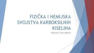 FIZIKA I HEMIJSKA SVOJSTVA KARBOKSILNIH KISELINA Nastavnik Zorica