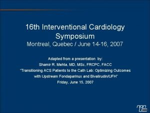 16 th Interventional Cardiology Symposium Montreal Quebec June