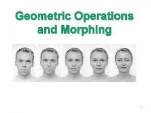 Geometric Operations and Morphing 1 Geometric Transformation Operations
