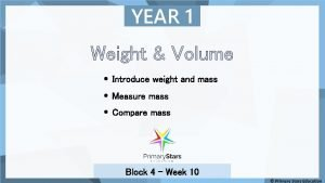 YEAR 1 Weight Volume Introduce weight and mass