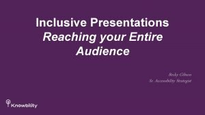 Inclusive Presentations Reaching your Entire Audience Becky Gibson