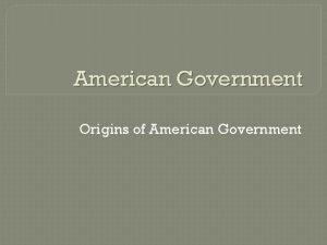 American Government Origins of American Government CHAPTER 2