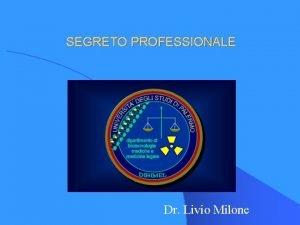 SEGRETO PROFESSIONALE Dr Livio Milone IL SEGRETO PROFESSIONALE