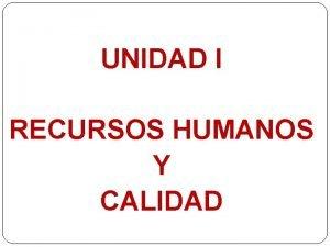 UNIDAD I RECURSOS HUMANOS Y CALIDAD Recursos Humanos