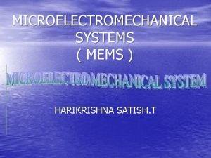 MICROELECTROMECHANICAL SYSTEMS MEMS HARIKRISHNA SATISH T Introduction MEMS