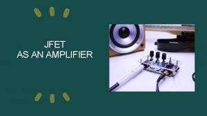 JFET AS AN AMPLIFIER JFET AMPLIFIER JFET amplifier