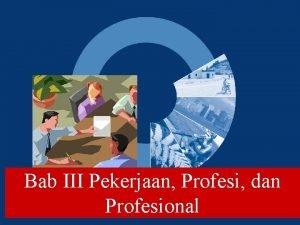Bab III Pekerjaan Profesi dan Profesional Pekerjaan Profesi