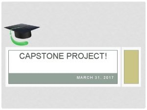 CAPSTONE PROJECT MARCH 31 2017 TODAYS OBJECTIVE Introduce