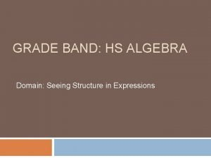 GRADE BAND HS ALGEBRA Domain Seeing Structure in