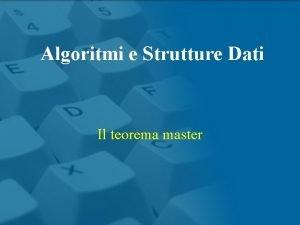 Algoritmi e Strutture Dati Il teorema master Algoritmi