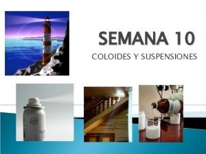 SEMANA 10 COLOIDES Y SUSPENSIONES SOLUCIONES SUSPENSIONES COLOIDES