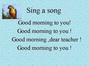 Sing a song Good morning to you Good