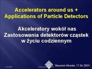 Accelerators around us Applications of Particle Detectors Akceleratory