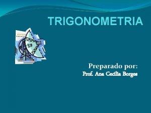 TRIGONOMETRIA Preparado por Prof Ana Cecilia Borges Trigonometra