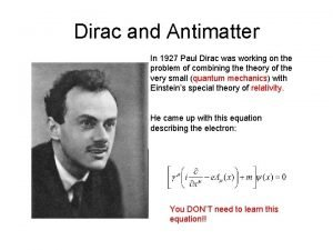 Dirac and Antimatter In 1927 Paul Dirac was