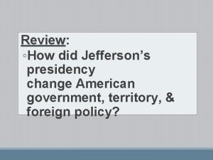 Review Review How did Jeffersons presidency change American