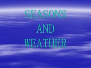 SEASONS AND WEATHER SEASONS SPRING SUMMER AUTUMN WINTER