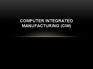 COMPUTER INTEGRATED MANUFACTURING CIM WHAT IS CIM Basically