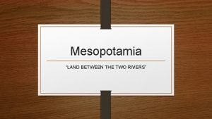 Mesopotamia LAND BETWEEN THE TWO RIVERS Begin by