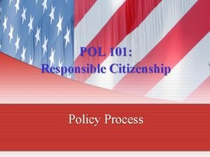 POL 101 Responsible Citizenship Policy Process Policy Process