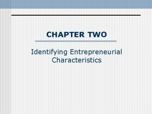CHAPTER TWO Identifying Entrepreneurial Characteristics Chapter outline n