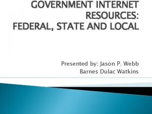 GOVERNMENT INTERNET RESOURCES FEDERAL STATE AND LOCAL Presented