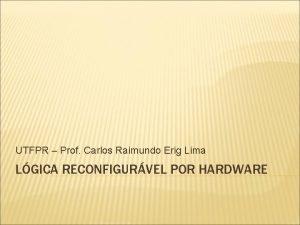 UTFPR Prof Carlos Raimundo Erig Lima LGICA RECONFIGURVEL