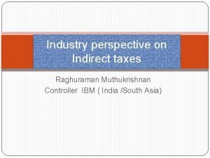 Industry perspective on Indirect taxes Raghuraman Muthukrishnan Controller