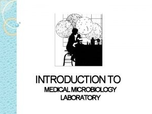 INTRODUCTION TO MEDICAL MICROBIOLOGY LABORATORY Welcome to Microbiology