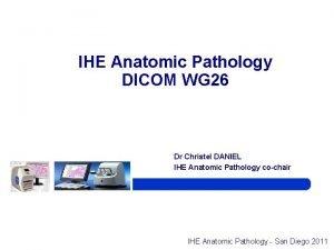 IHE Anatomic Pathology DICOM WG 26 Dr Christel
