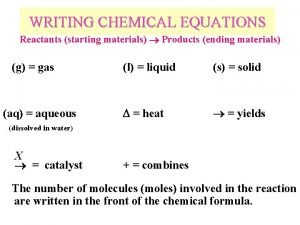 WRITING CHEMICAL EQUATIONS Reactants starting materials Products ending