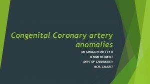 Congenital Coronary artery anomalies DR SANMATH SHETTY K