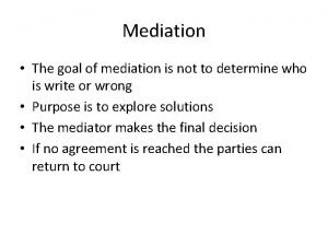 Mediation The goal of mediation is not to