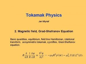 Tokamak Physics Jan Mlyn 2 Magnetic field GradShafranov