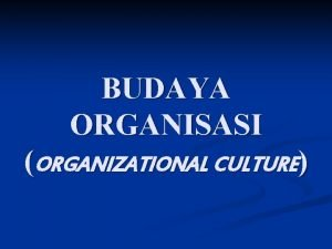 BUDAYA ORGANISASI ORGANIZATIONAL CULTURE DEFINISI BUDAYA ORGANISASI n