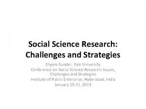 Social Science Research Challenges and Strategies Shyam Sunder