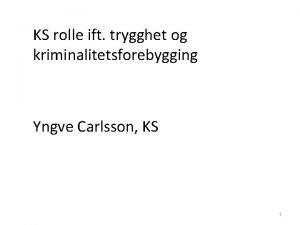 KS rolle ift trygghet og kriminalitetsforebygging Yngve Carlsson