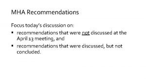 MHA Recommendations Focus todays discussion on recommendations that