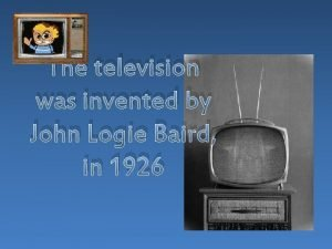 The television was invented by John Logie Baird