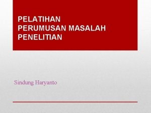 PELATIHAN PERUMUSAN MASALAH PENELITIAN Sindung Haryanto Research Question