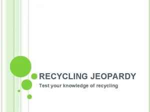 RECYCLING JEOPARDY Test your knowledge of recycling The