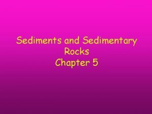 Sediments and Sedimentary Rocks Chapter 5 Concepts you